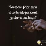 Facebook priorizará el contenido personal, ¿y ahora qué hacemos?