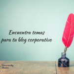 ¿Cómo encontrar temas para tu blog corporativo?