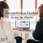 Los seguidores de tu página de Facebook no son tus clientes